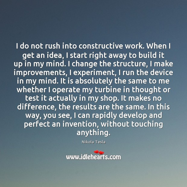 I do not rush into constructive work. When I get an idea, Nikola Tesla Picture Quote