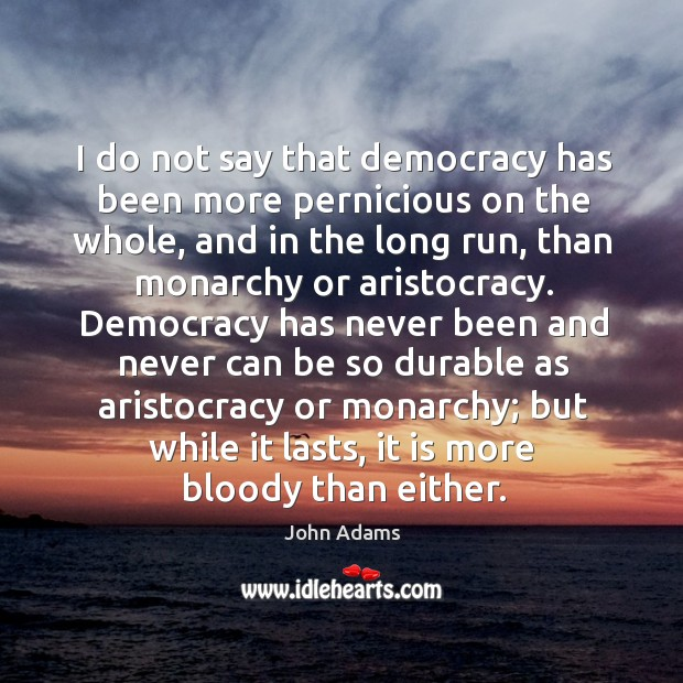 I do not say that democracy has been more pernicious on the Image