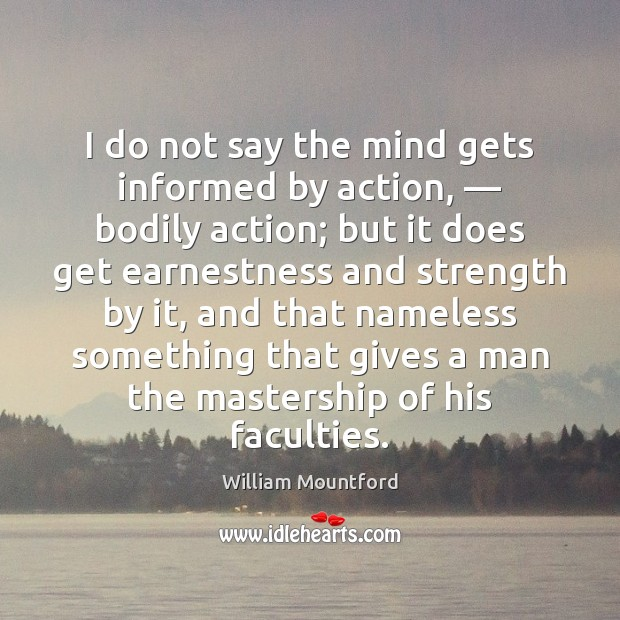 I do not say the mind gets informed by action, — bodily action; Image