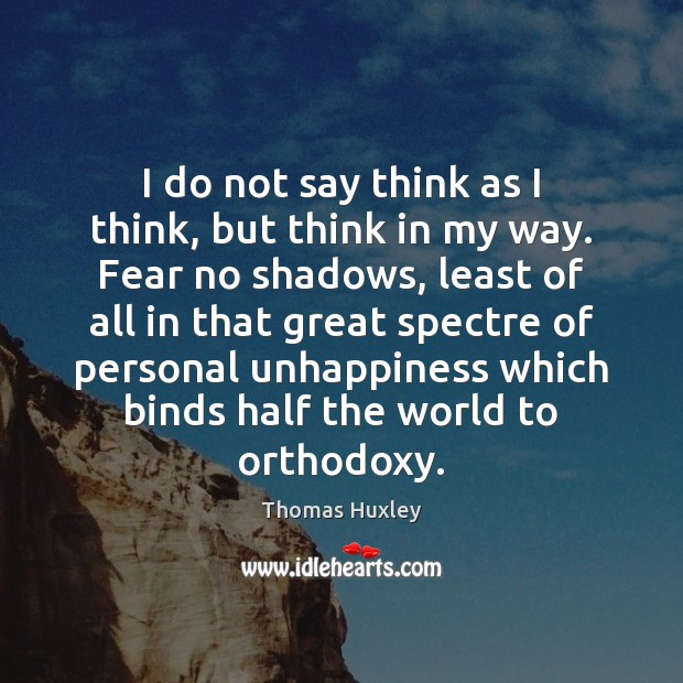 I do not say think as I think, but think in my Thomas Huxley Picture Quote
