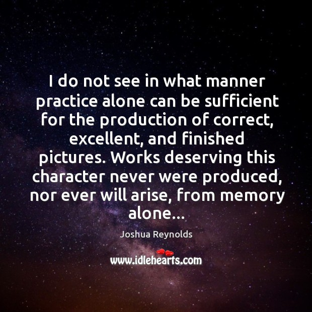 I do not see in what manner practice alone can be sufficient Joshua Reynolds Picture Quote