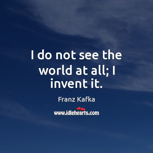 I do not see the world at all; I invent it. Franz Kafka Picture Quote