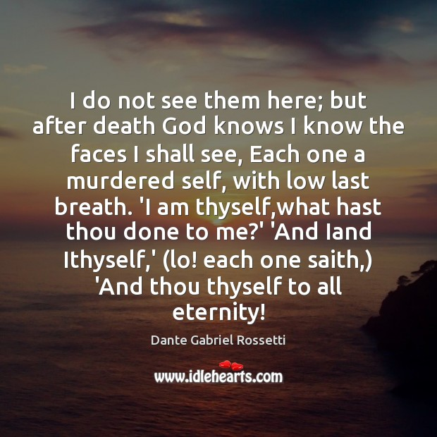 I do not see them here; but after death God knows I Dante Gabriel Rossetti Picture Quote