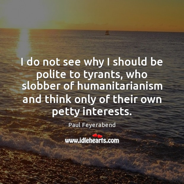 I do not see why I should be polite to tyrants, who Paul Feyerabend Picture Quote