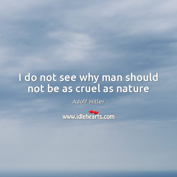I do not see why man should not be as cruel as nature Image