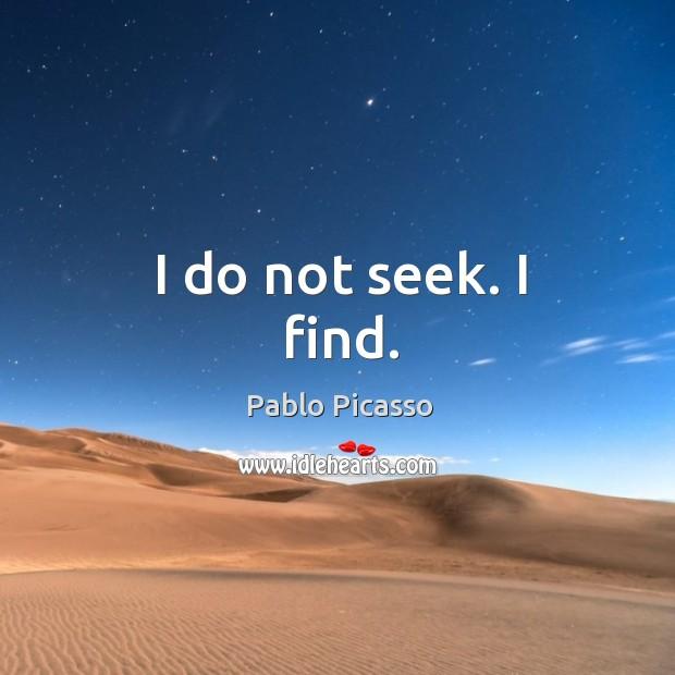 Image, I do not seek. I find.