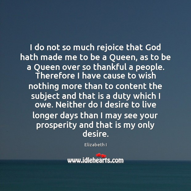 I do not so much rejoice that God hath made me to Elizabeth I Picture Quote