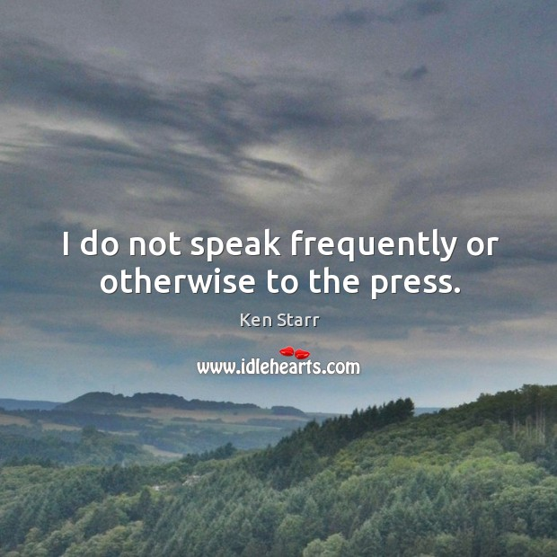 I do not speak frequently or otherwise to the press. Image