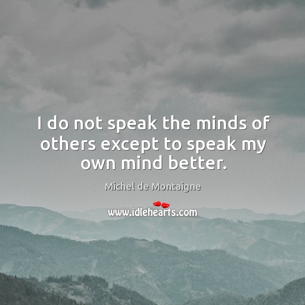 I do not speak the minds of others except to speak my own mind better. Image