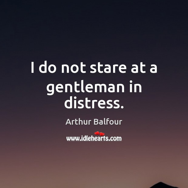 Image, I do not stare at a gentleman in distress.