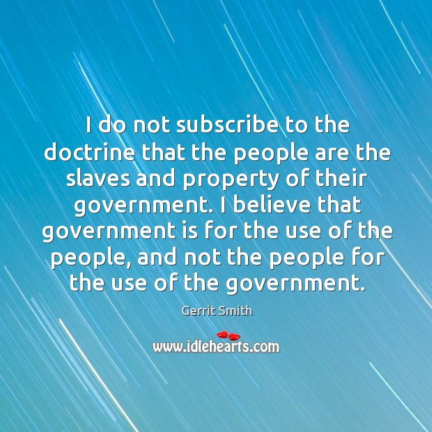 Image, I do not subscribe to the doctrine that the people are the slaves and property of their government.