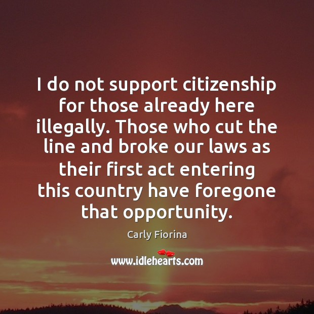 I do not support citizenship for those already here illegally. Those who Carly Fiorina Picture Quote