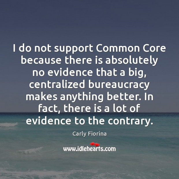 I do not support Common Core because there is absolutely no evidence Carly Fiorina Picture Quote