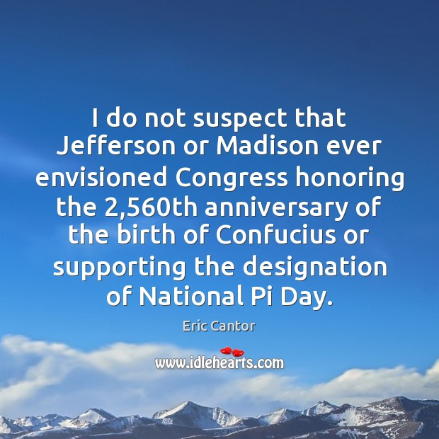 Image, I do not suspect that Jefferson or Madison ever envisioned Congress honoring