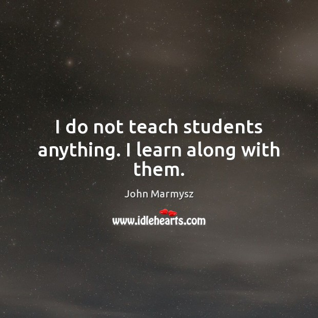 I do not teach students anything. I learn along with them. John Marmysz Picture Quote