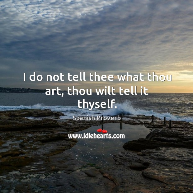 I do not tell thee what thou art, thou wilt tell it thyself. Spanish Proverbs Image