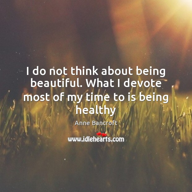 Image, I do not think about being beautiful. What I devote most of my time to is being healthy