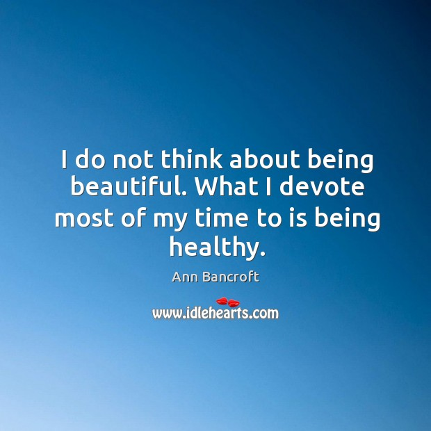 I do not think about being beautiful. What I devote most of my time to is being healthy. Image
