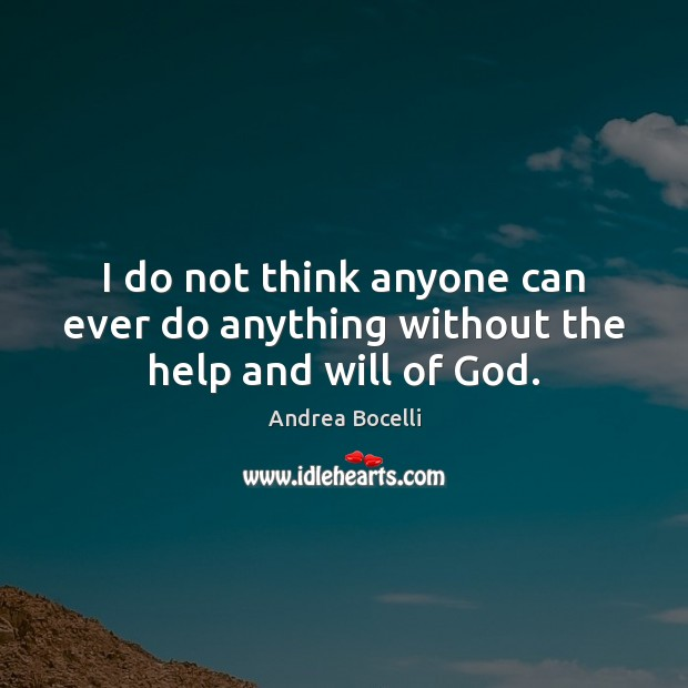 I do not think anyone can ever do anything without the help and will of God. Andrea Bocelli Picture Quote