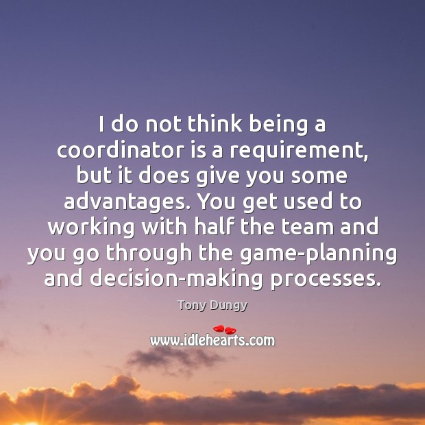I do not think being a coordinator is a requirement, but it Tony Dungy Picture Quote