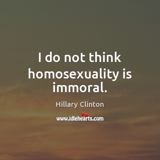 I do not think homosexuality is immoral. Image