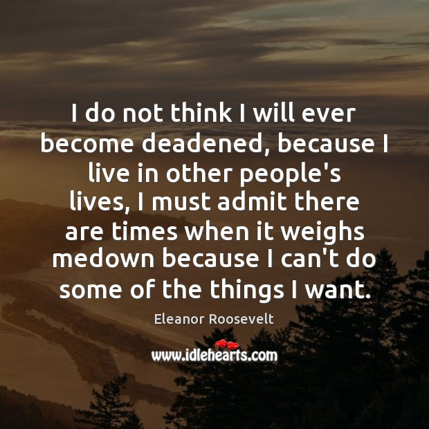 I do not think I will ever become deadened, because I live Eleanor Roosevelt Picture Quote