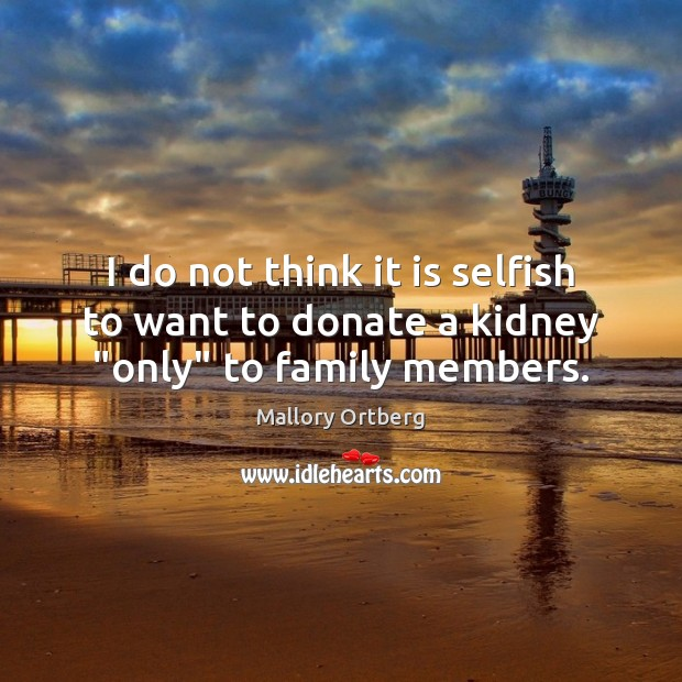 """I do not think it is selfish to want to donate a kidney """"only"""" to family members. Selfish Quotes Image"""