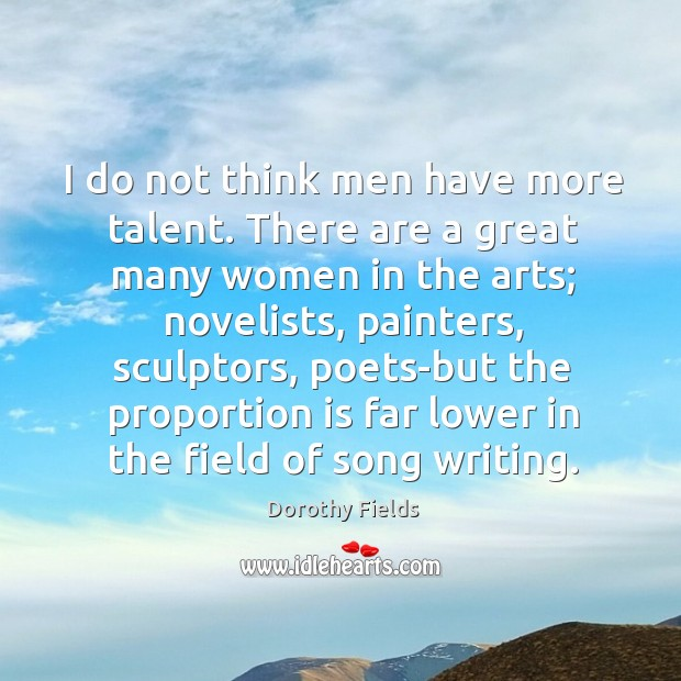I do not think men have more talent. Dorothy Fields Picture Quote