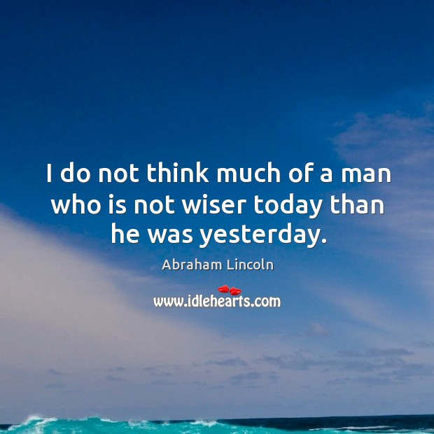 Image, I do not think much of a man who is not wiser today than he was yesterday.