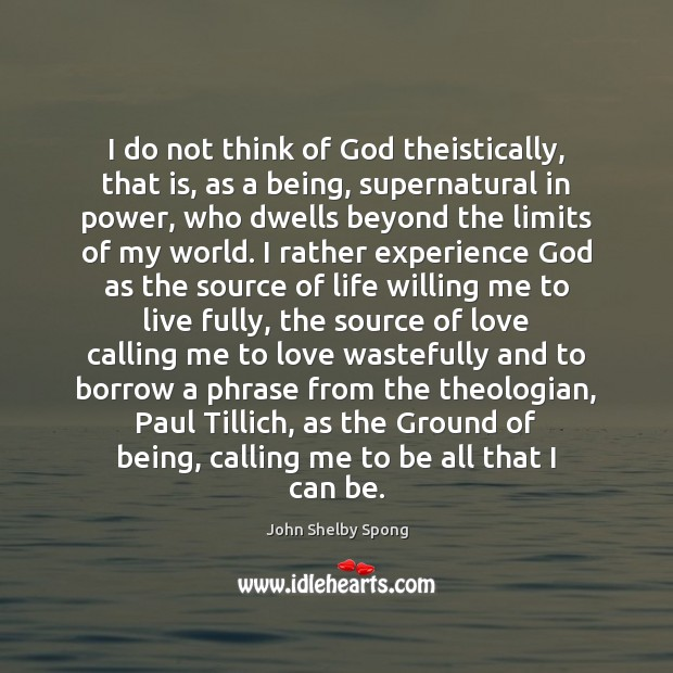I do not think of God theistically, that is, as a being, John Shelby Spong Picture Quote