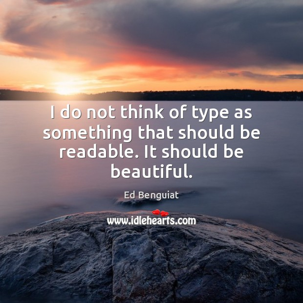 Image, I do not think of type as something that should be readable. It should be beautiful.