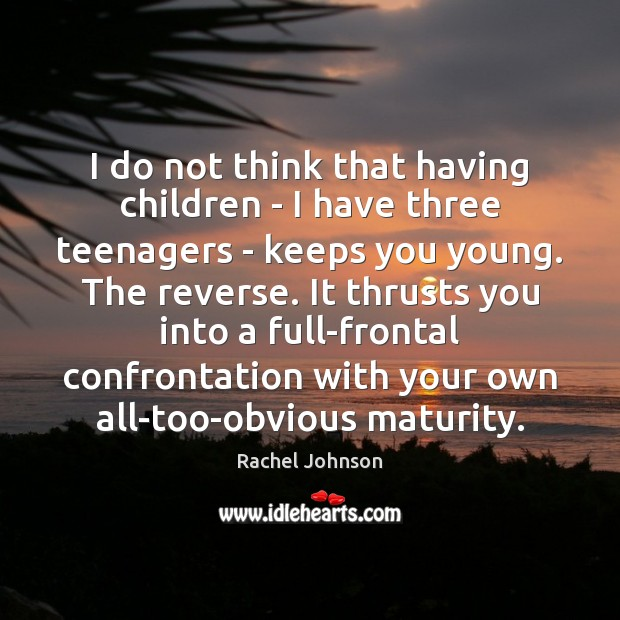 I do not think that having children – I have three teenagers Image