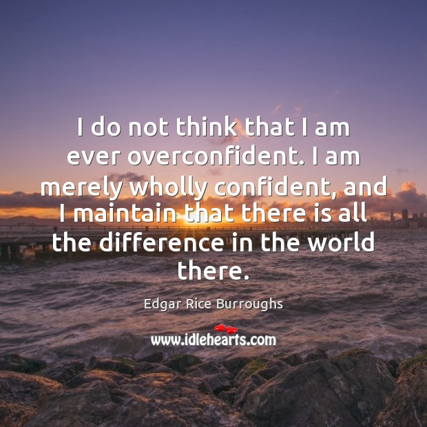 I do not think that I am ever overconfident. I am merely Image