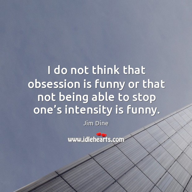 I do not think that obsession is funny or that not being able to stop one's intensity is funny. Image