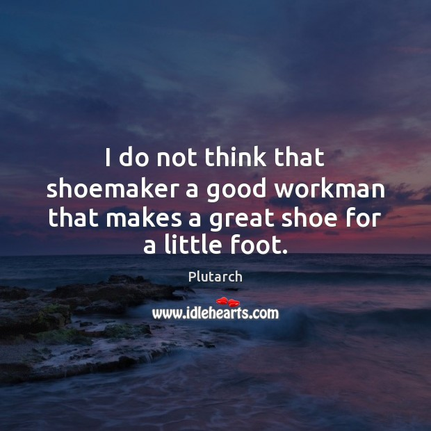 I do not think that shoemaker a good workman that makes a great shoe for a little foot. Plutarch Picture Quote