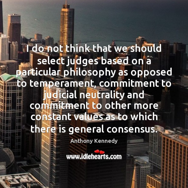 I do not think that we should select judges based on a Anthony Kennedy Picture Quote