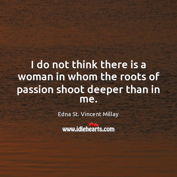 I do not think there is a woman in whom the roots of passion shoot deeper than in me. Edna St. Vincent Millay Picture Quote