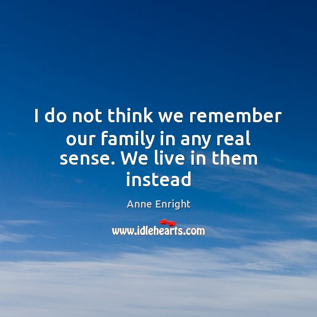 I do not think we remember our family in any real sense. We live in them instead Image