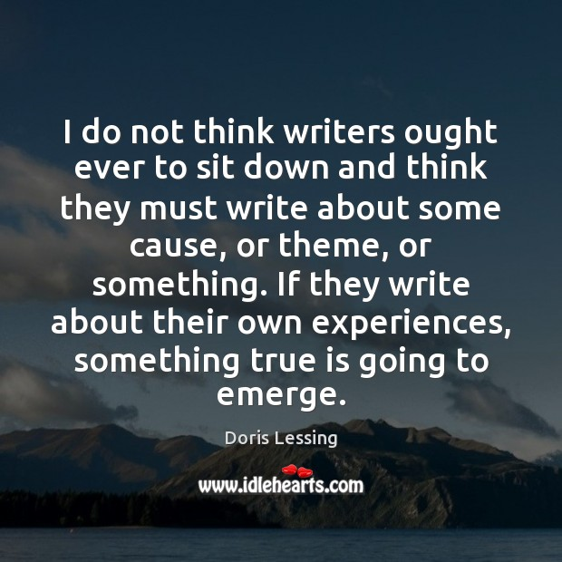 I do not think writers ought ever to sit down and think Doris Lessing Picture Quote