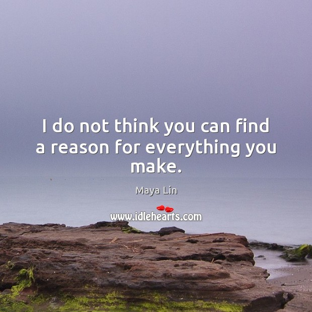 I do not think you can find a reason for everything you make. Image