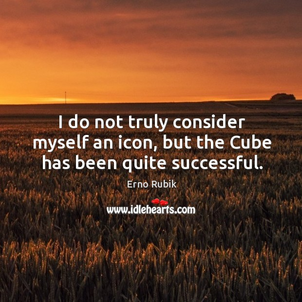 I do not truly consider myself an icon, but the cube has been quite successful. Image