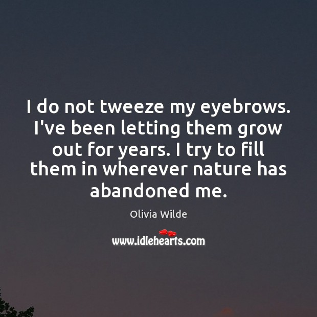 I do not tweeze my eyebrows. I've been letting them grow out Olivia Wilde Picture Quote