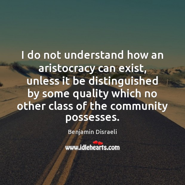 Image, I do not understand how an aristocracy can exist, unless it be