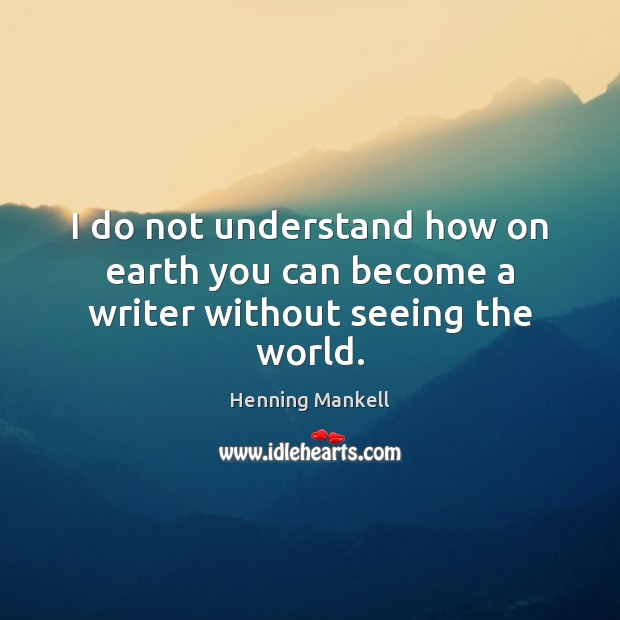 Image, I do not understand how on earth you can become a writer without seeing the world.