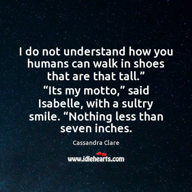 I do not understand how you humans can walk in shoes that Cassandra Clare Picture Quote
