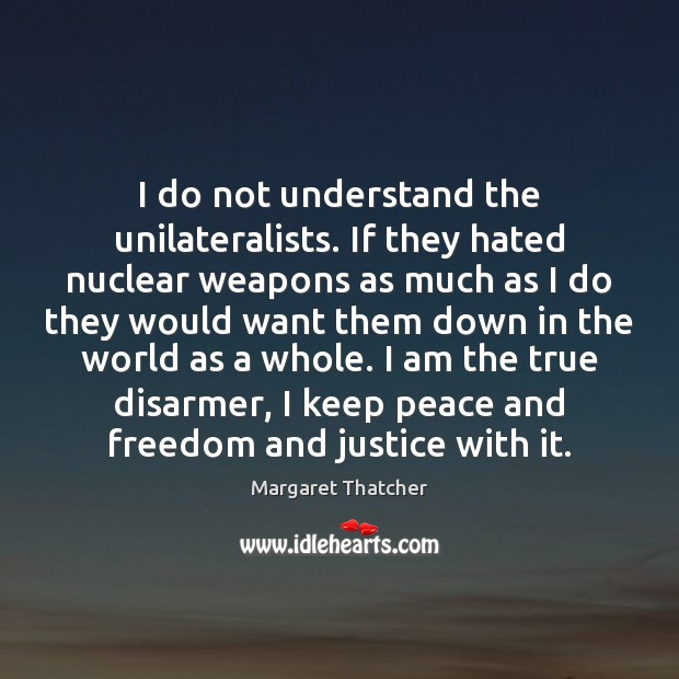 I do not understand the unilateralists. If they hated nuclear weapons as Image