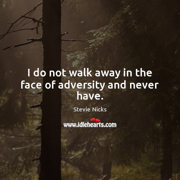 I do not walk away in the face of adversity and never have. Stevie Nicks Picture Quote