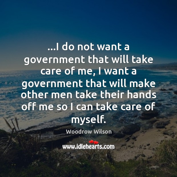 …I do not want a government that will take care of me, Woodrow Wilson Picture Quote