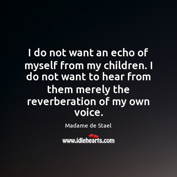 I do not want an echo of myself from my children. I Madame de Stael Picture Quote