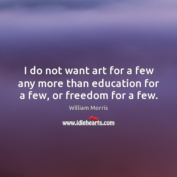 I do not want art for a few any more than education for a few, or freedom for a few. William Morris Picture Quote